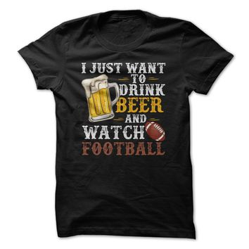 I Just Want To Drink Beer And Watch Football