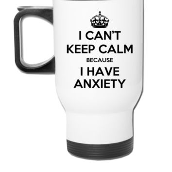 i cant keep calm because i have a anxiety shirt - Travel Mug