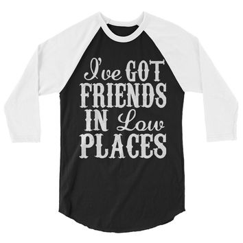 I've Got Friends In Low Places - Unisex 3/4 Sleeve Raglan T-Shirt - Various Colors Available