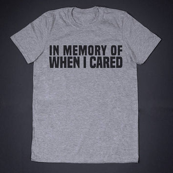 In Memory Of When I Cared Sarcastic T Shirt - Funny Slogan Clothing Music Band Singer Festival Shirt Attitude Shirts Sarcasm Shirt