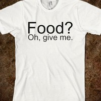 Food? Oh, give me. - teeshirttime