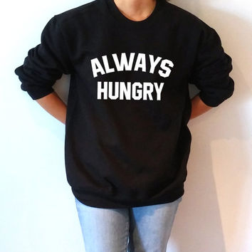 Always Hungry Sweatshirt Unisex slogan women top cute womens gifts to her teen jumper sweatshirt funny slogan crew neck first food clothes