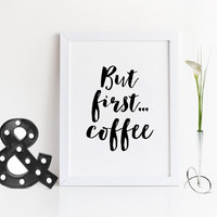 BUT FIRST COFFEE,Inspirational Quote,Kitchen Decor,Bar Decor,It's Coffee Time,Kitchen Wall Art,Office Wall Art,Motivational Print,Quote Art