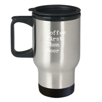 Coffee First Then Beer Lover Drinks Travel Mug