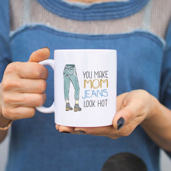 You Make Mom Jeans Look Hot Mugs Cute Mothers Day Gifts Ideas for Hot Moms