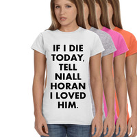 If I Die Today Tell Niall Horan I Loved Him Ladies Softstyle Junior Fit Tee Cotton Jersey Knit One Direction Gift Concert Fan Shirt