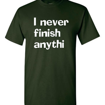 I Never Finish Anything Printed T Shirt Funny Tee For Men Womans & Kids