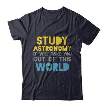 Studying Astronomy Will Take You Out Of This World T-shirt Unisex