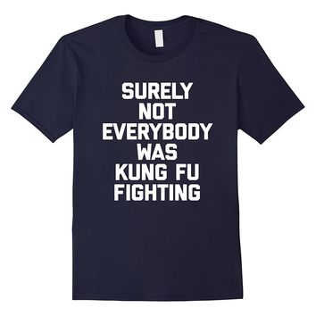 Surely Not Everybody Was Kung Fu Fighting T-Shirt funny 80s