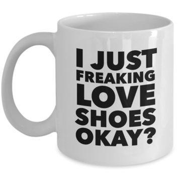 Shoe Lover Gifts I Just Freaking Love Shoes Okay Funny Mug Ceramic Coffee Cup