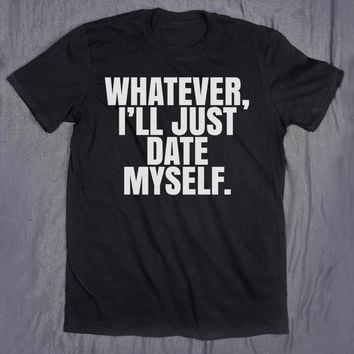 Whatever I'll Just Date Myself Slogan Tee Funny Relationship Ex Boyfriend Single Tumblr T-shirt