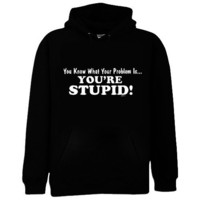 You Know What Your Problem Is... You're Stupid Sweatshirt, Hilarious Hoodies, Funny Sweatshirts