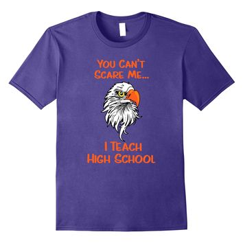 You Can't Scare Me I Teach High School Eagles T-shirt