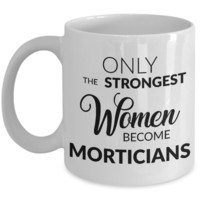 Mortician Mug Mortician Gifts - Only the Strongest Women Become Morticians Coffee Mug Ceramic Tea Cup