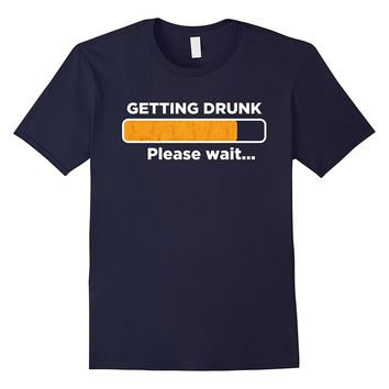 Getting Drunk Please Wait Funny Beer Drinking Party T-Shirt
