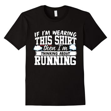 If I'm Wearing This Shirt I'm Thinking About Running T-Shirt