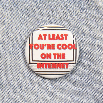 At Least You're Cool On The Internet 1.25 Inch Pin Back Button Badge