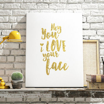 Printable Women Gift, Gold Foil Printable, Hey You I Love Your Face , Printable Word Art,Love Quotes Sign, Gold Foil Print , Love Quote