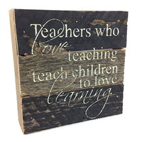 Teachers Who Love Teaching Teach Children To Love Learning - Reclaimed Tobacco Lath Art Sign 6-in X 6-in