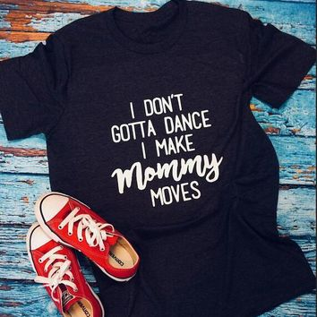 i don't gotta dance i make mommy moves T-Shirt Casual Style Crewneck High Qualirt Cotton Tops Gray Ladies Outfit shirts