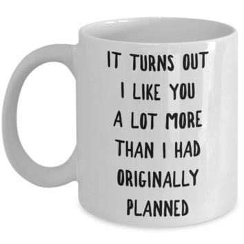 I Kinda Like You Mug Boyfriend Gifts Girlfriend Gift It Turns Out I Like You More Than I Originally Planned Coffee Cup