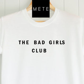 The Bad Girls Club , Funny T-Shirt, Quote T-Shirt, Unique,Unisex T-Shirt,  T-Shirt sayings, Tumblr T-Shirt, Gifts Graphic for Him and Her
