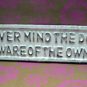 Never Mind the Dog Beware of the Owner Sign Plaque Creamy Off White Wall Decor Sign Shabby Chic Distressed