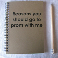 Reasons you should go to prom with me... - 5 x 7 journal