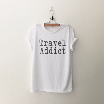 Travel addict t-shirt funny print tee womens girls teens unisex grunge tumblr instagram punk dope swag hype hipster birthday gifts merch