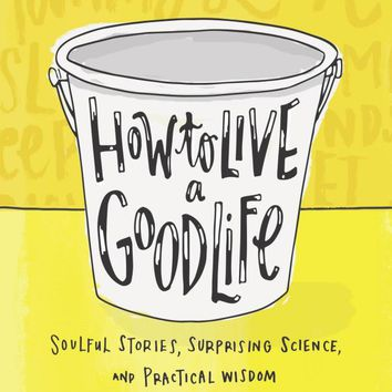 How to Live a Good Life: Soulful Stories, Surprising Science, and Practical Wisdom Hardcover – October 18, 2016
