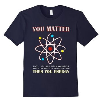 You Matter Than You Energy T-Shirt Funny Science Geek Quote