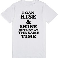 I CAN RISE AND SHINE BUT NOT AT THE SAME TIME