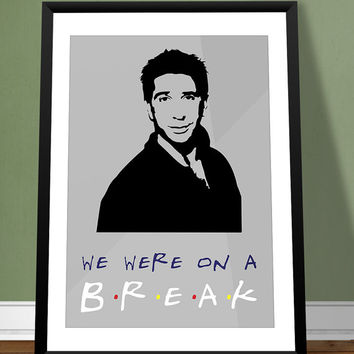 Friends Poster Ross Geller Quote - We Were On A Break - Art Print, Multiple Sizes - 12x18, 24x36 - Modern Minimal Style