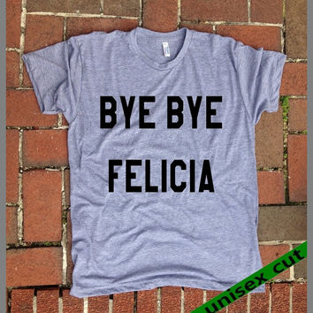 Bye Bye Felicia. Fridays. Unisex heather gray tri blend T shirt .Women Mens Clothing. Pride. Workout. Gym.Funny. Sarcastic. Humor. Tough
