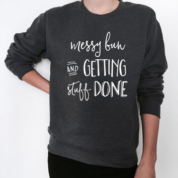 messy bun and getting stuff done sweatshirt dark heather crewneck ladies lady womens fashion stylish gift graphic cute present comfy sweater