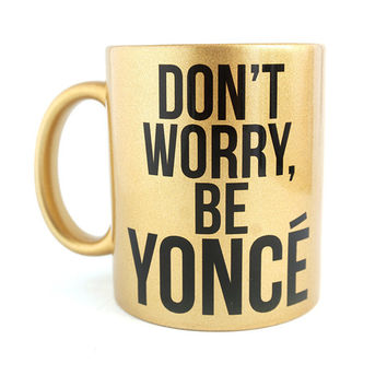 "Beyonce Gold Mug "" Don't Worry Be Yonce "" I Woke up Like This Fashionista Gift - Case15"