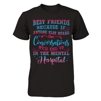 Best Friends Because If Anyone Else Heard Our Conversations We'd End Up In The Mental Hospital T-Shirt Men