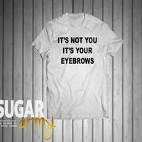 It's not you it's your eyebrows, funny tshirt, instagram shirts, tumblr shirt, cute shirts with quotes, slogan tshirts tumblr