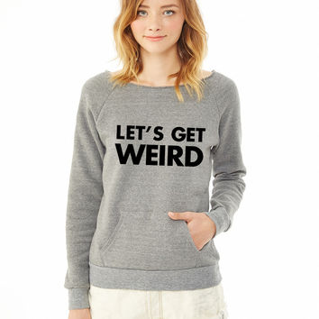Let's Get Weird ladies sweatshirt