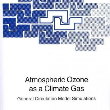 Atmospheric Ozone As a Climate Gas: General Circulation Model Simulations (NATO ASI / Advanced Science Institues Series I: Global Environmental Change): Atmospheric Ozone As a Climate Gas