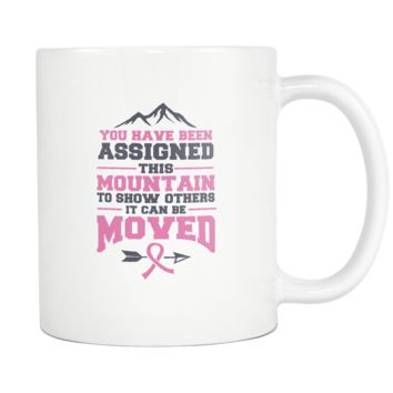 You Have Been Assigned This Mountain To Show Others It Can Be Moved Cool Awesome Unique Breast Cancer Awareness Pink Ribbon White 11oz Coffee Mug