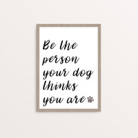 Be The Person Your Dog Thinks You Are, PRINTABLE, quote, inspirational, motivational, dog lover, modern, gift idea, INSTANT DOWNLOAD