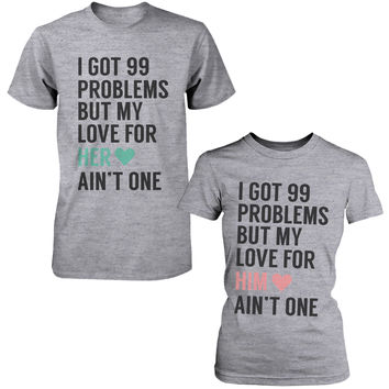 I Got 99 Problems But My Love For Him Her Ain't One Matching Couple T-Shirts