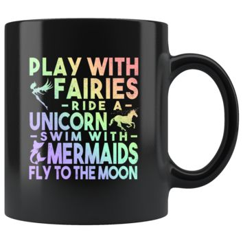 Play With Fairies, Ride a Unicorn, Swim With Mermaids 11oz Black Mug