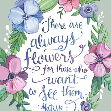 Matisse Quote - There are Always Flowers for Those who want to see them - Hand Lettered Art Print