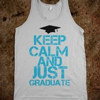 Keep Calm And Just Graduate - Badass Designs