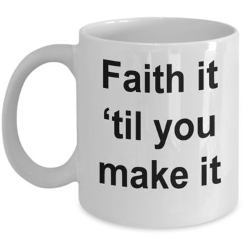 Have Fath Inspired Mug Faith It Til You Make It