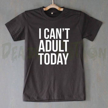 I Can't Adult Today Shirt T Shirt T-Shirt TShirt Tee Shirt Unisex - Size S M L XL XXL