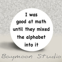 I Was Good at Math until they Mixed the Alphabet by BAYMOONSTUDIO