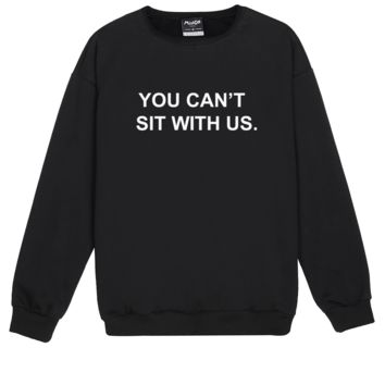 YOU CANT SIT WITH US SWEATER